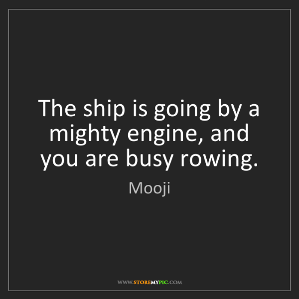 Mooji: The ship is going by a mighty engine, and you are busy...