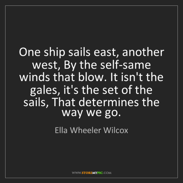 Ella Wheeler Wilcox: One ship sails east, another west, By the self-same winds...