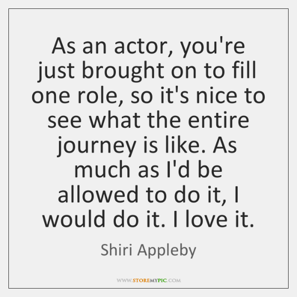 As an actor, you're just brought on to fill one role, so ...