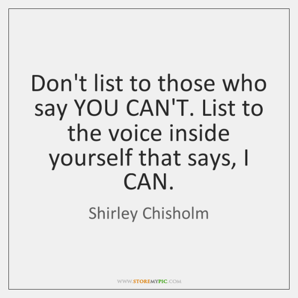 Don't list to those who say YOU CAN'T. List to the voice ...