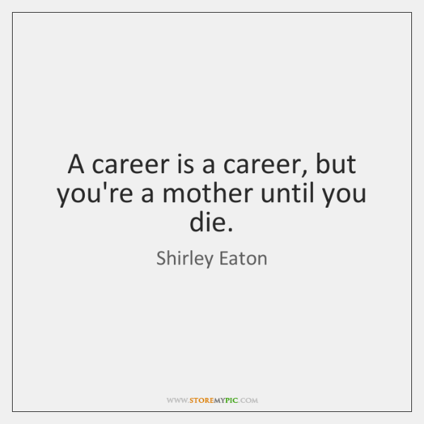 A career is a career, but you're a mother until you die.