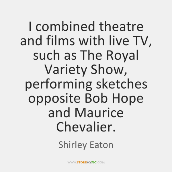 I combined theatre and films with live TV, such as The Royal ...