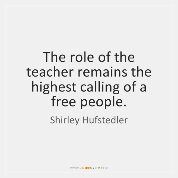 The role of the teacher remains the highest calling of a free ...