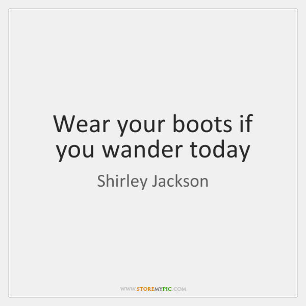 Wear your boots if you wander today