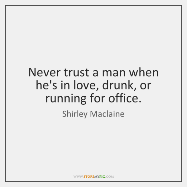 Never trust a man when he's in love, drunk, or running for ...
