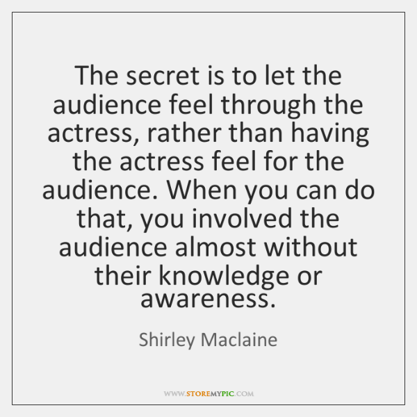 The secret is to let the audience feel through the actress, rather ...