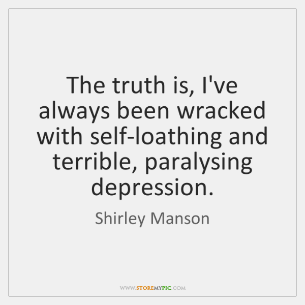 The truth is, I've always been wracked with self-loathing and terrible, paralysing ...