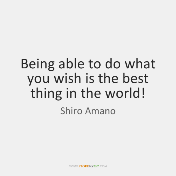 Being able to do what you wish is the best thing in ...