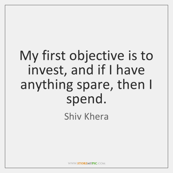My first objective is to invest, and if I have anything spare, ...