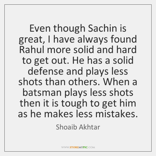 Even though Sachin is great, I have always found Rahul more solid ...