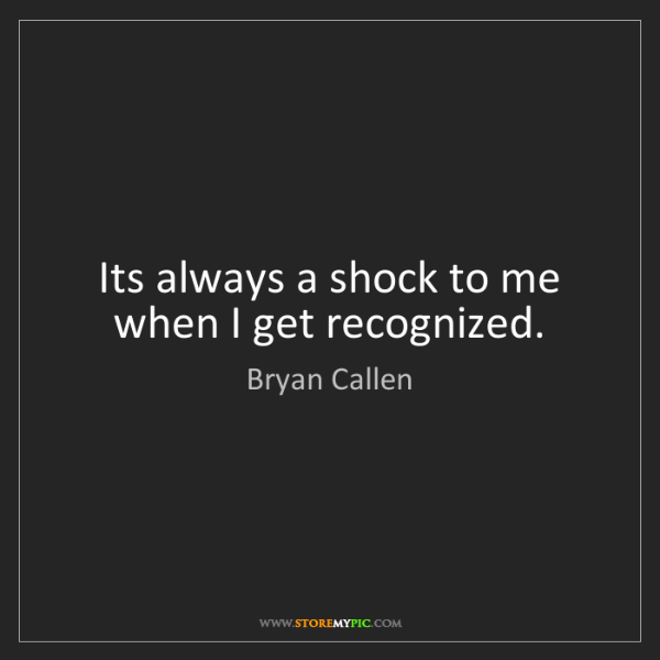 Bryan Callen: Its always a shock to me when I get recognized.