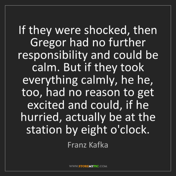 Franz Kafka: If they were shocked, then Gregor had no further responsibility...