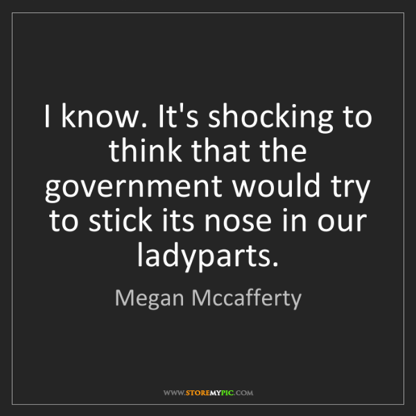 Megan Mccafferty: I know. It's shocking to think that the government would...