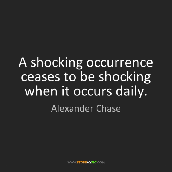 Alexander Chase: A shocking occurrence ceases to be shocking when it occurs...