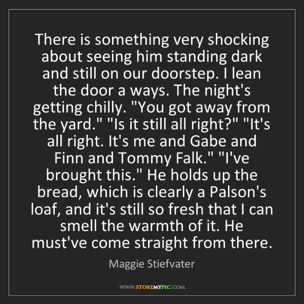 Maggie Stiefvater: There is something very shocking about seeing him standing...