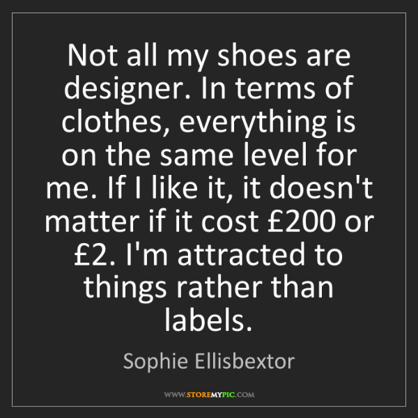 Sophie Ellisbextor: Not all my shoes are designer. In terms of clothes, everything...