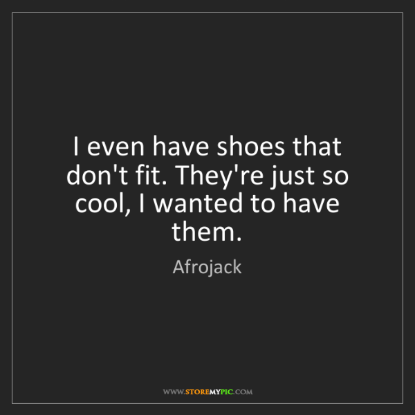 Afrojack: I even have shoes that don't fit. They're just so cool,...
