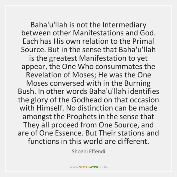 Baha'u'llah is not the Intermediary between other Manifestations and God. Each has ...