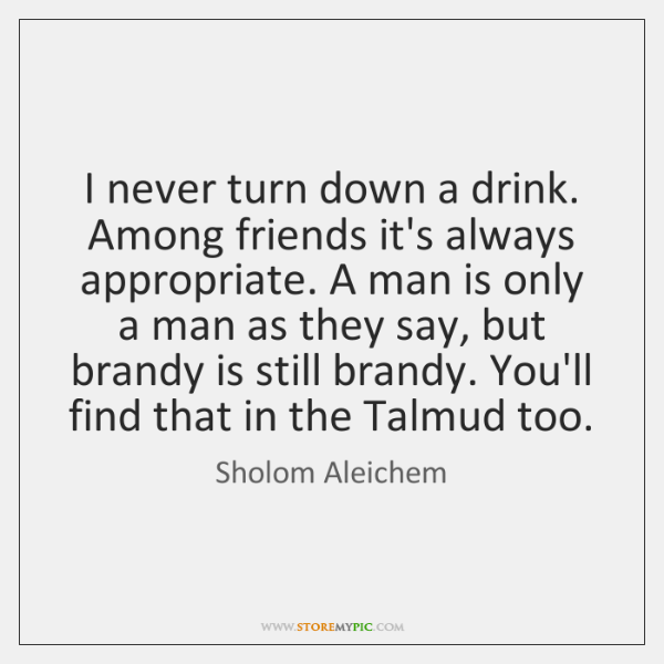 I never turn down a drink. Among friends it's always appropriate. A ...