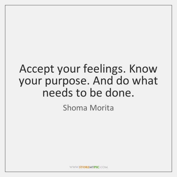 Accept your feelings. Know your purpose. And do what needs to be ...