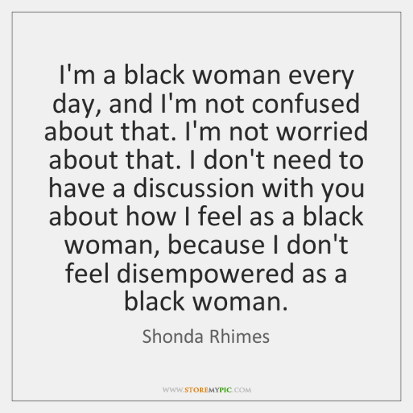 I'm a black woman every day, and I'm not confused about that. ...