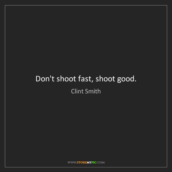 Clint Smith: Don't shoot fast, shoot good.