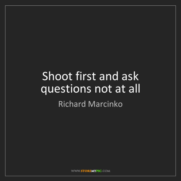Richard Marcinko: Shoot first and ask questions not at all