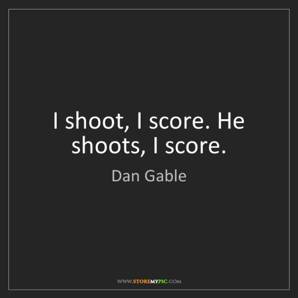 Dan Gable: I shoot, I score. He shoots, I score.