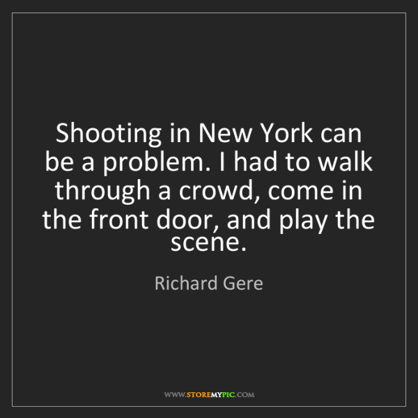Richard Gere: Shooting in New York can be a problem. I had to walk...