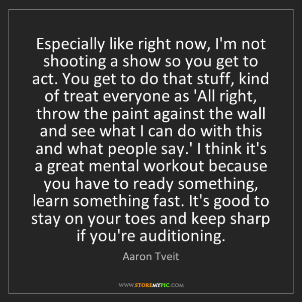 Aaron Tveit: Especially like right now, I'm not shooting a show so...