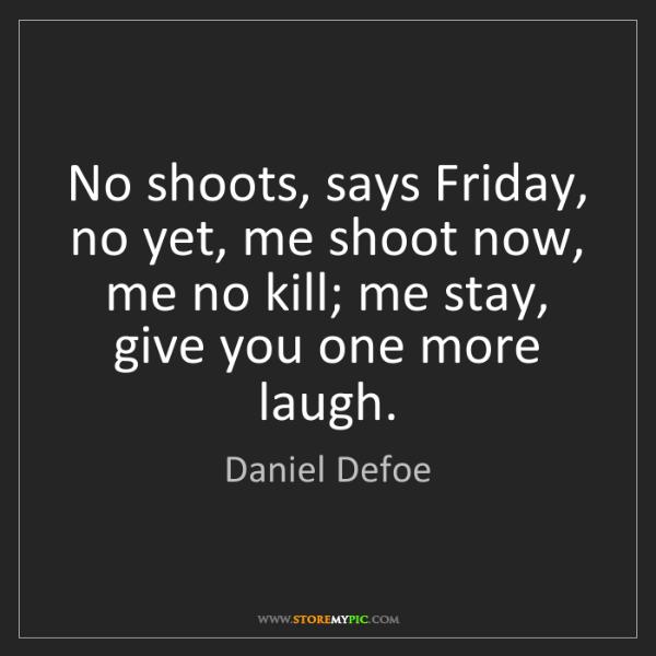Daniel Defoe: No shoots, says Friday, no yet, me shoot now, me no kill;...
