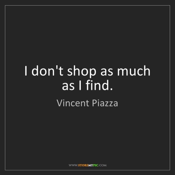 Vincent Piazza: I don't shop as much as I find.