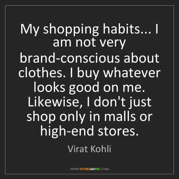 Virat Kohli: My shopping habits... I am not very brand-conscious about...