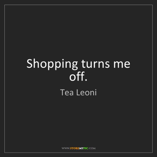 Tea Leoni: Shopping turns me off.