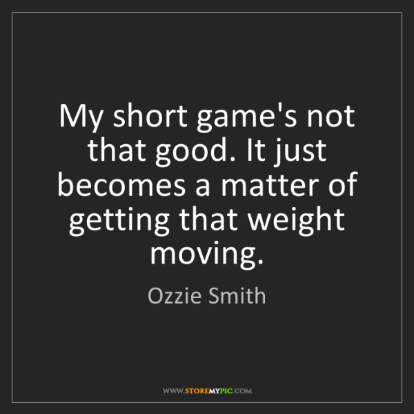 Ozzie Smith: My short game's not that good. It just becomes a matter...