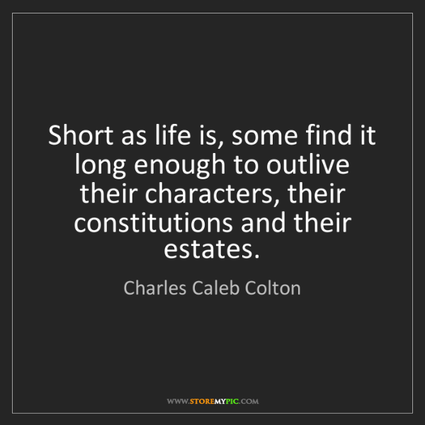 Charles Caleb Colton: Short as life is, some find it long enough to outlive...