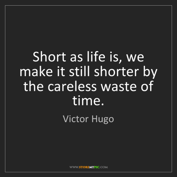 Victor Hugo: Short as life is, we make it still shorter by the careless...