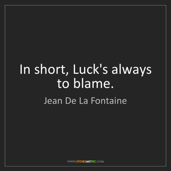 Jean De La Fontaine: In short, Luck's always to blame.