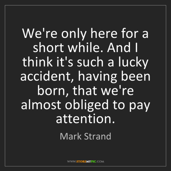 Mark Strand: We're only here for a short while. And I think it's such...