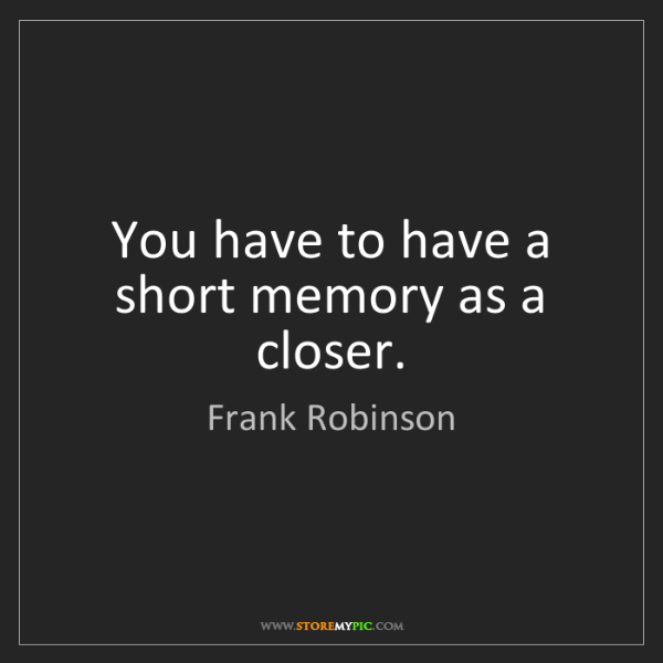 Frank Robinson: You have to have a short memory as a closer.