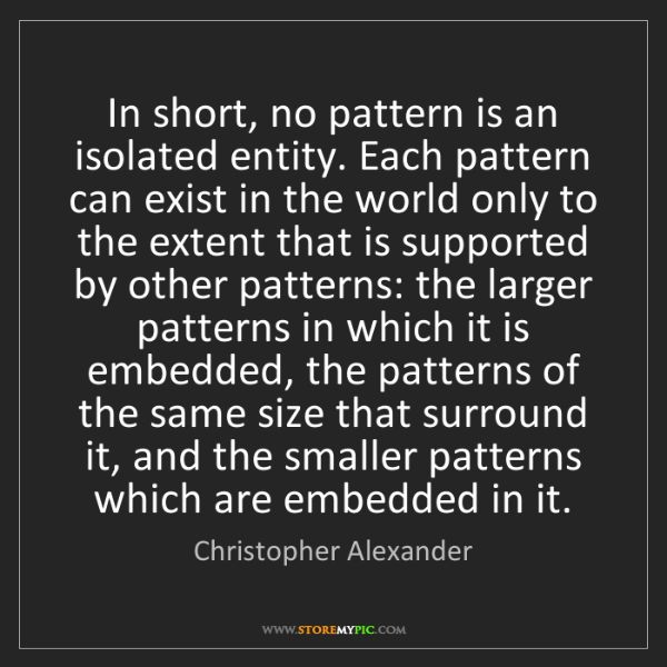 Christopher Alexander: In short, no pattern is an isolated entity. Each pattern...