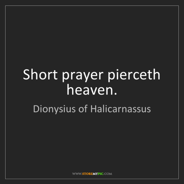 Dionysius of Halicarnassus: Short prayer pierceth heaven.