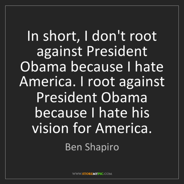 Ben Shapiro: In short, I don't root against President Obama because...