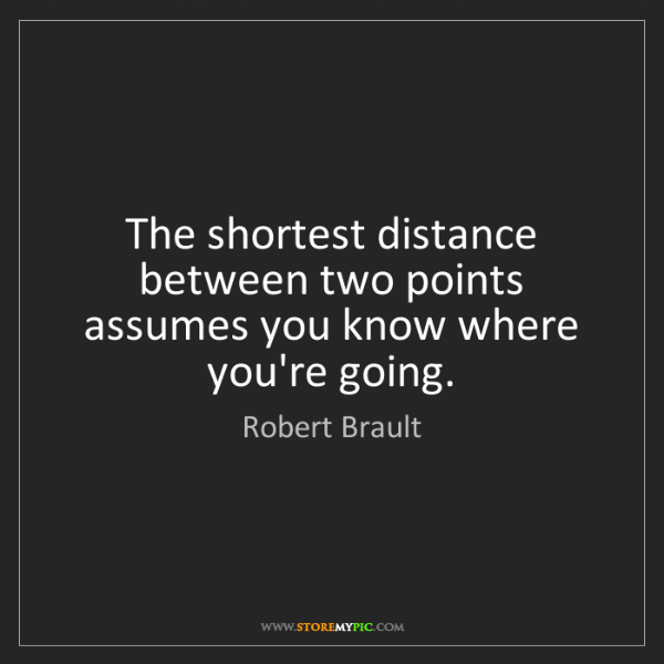 Robert Brault: The shortest distance between two points assumes you...