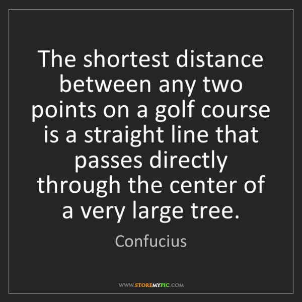 Confucius: The shortest distance between any two points on a golf...