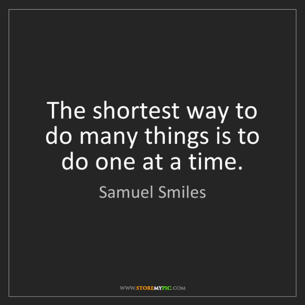 Samuel Smiles: The shortest way to do many things is to do one at a...