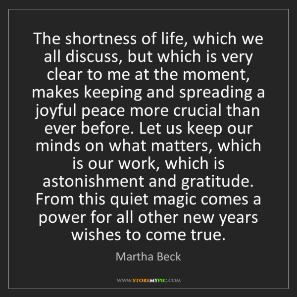Martha Beck: The shortness of life, which we all discuss, but which...
