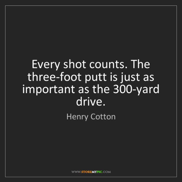 Henry Cotton: Every shot counts. The three-foot putt is just as important...