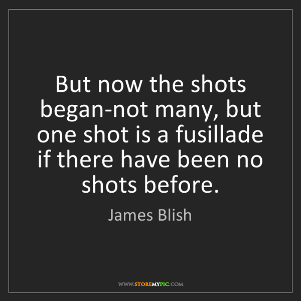 James Blish: But now the shots began-not many, but one shot is a fusillade...