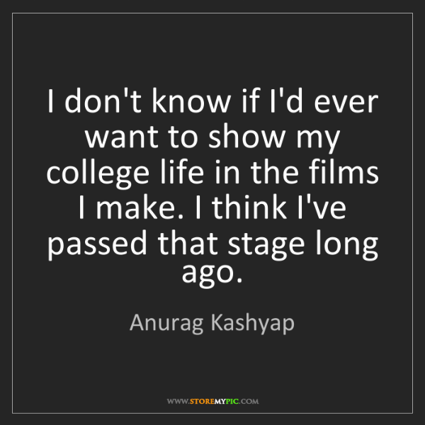 Anurag Kashyap: I don't know if I'd ever want to show my college life...